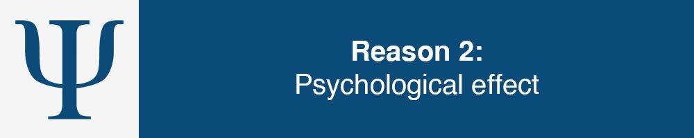 Reason 2: Psychological effect
