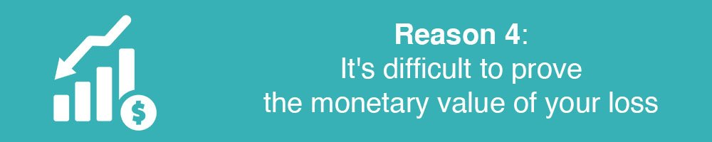 Reason 4: It's difficult to prove the monetary value of your loss